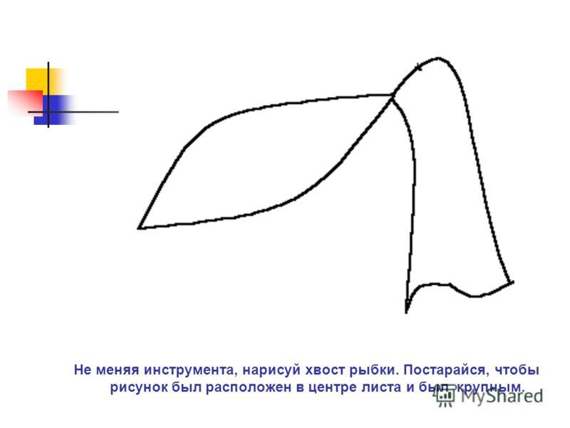 Не меняя инструмента, нарисуй хвост рыбки. Постарайся, чтобы рисунок был расположен в центре листа и был крупным.