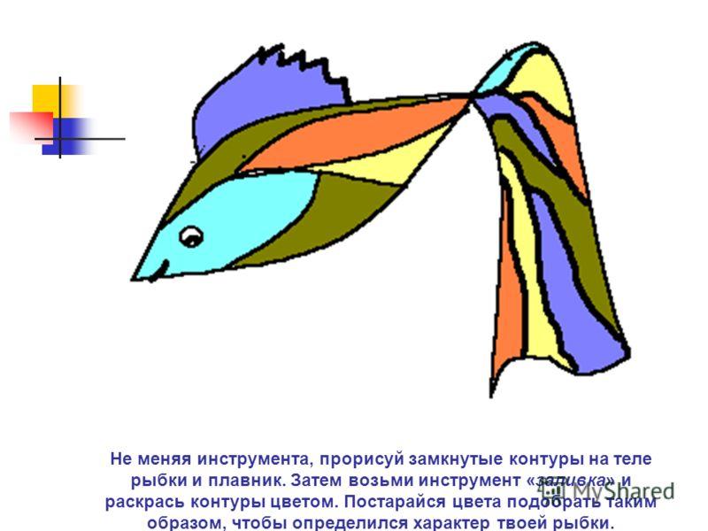 Не меняя инструмента, прорисуй замкнутые контуры на теле рыбки и плавник. Затем возьми инструмент «заливка» и раскрась контуры цветом. Постарайся цвета подобрать таким образом, чтобы определился характер твоей рыбки.