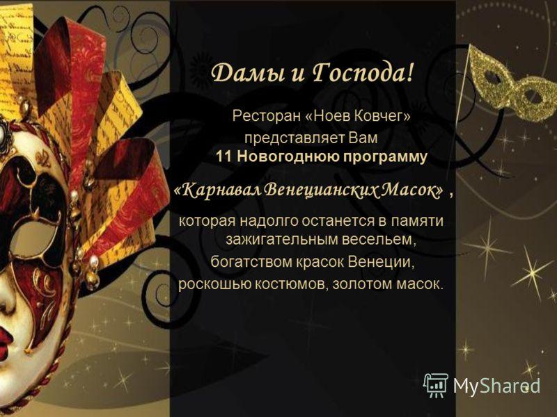 Дамы и Господа! Ресторан «Ноев Ковчег» представляет Вам 11 Новогоднюю программу «Карнавал Венецианских Масок», которая надолго останется в памяти зажигательным весельем, богатством красок Венеции, роскошью костюмов, золотом масок.