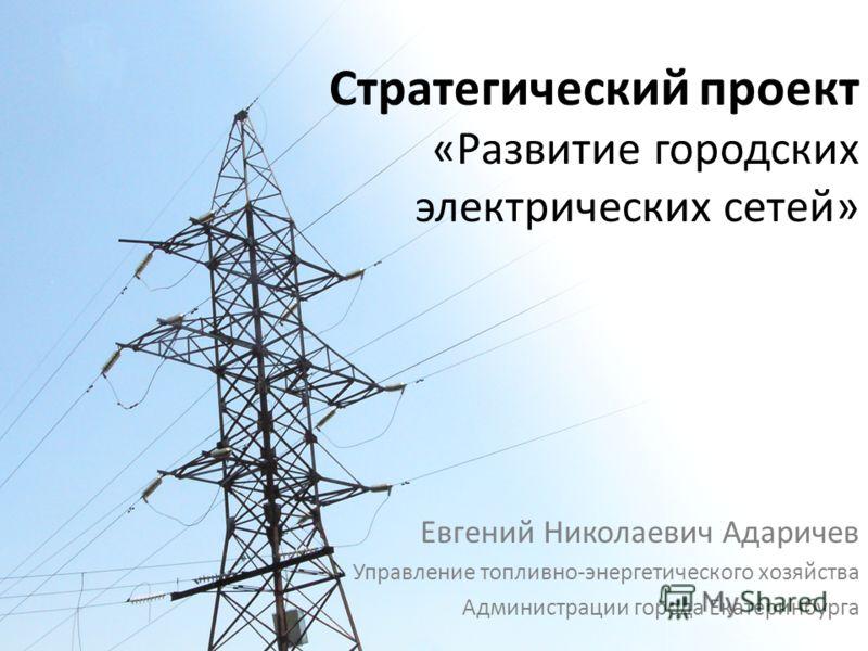 Стратегический проект «Развитие городских электрических сетей» Евгений Николаевич Адаричев Управление топливно-энергетического хозяйства Администрации города Екатеринбурга
