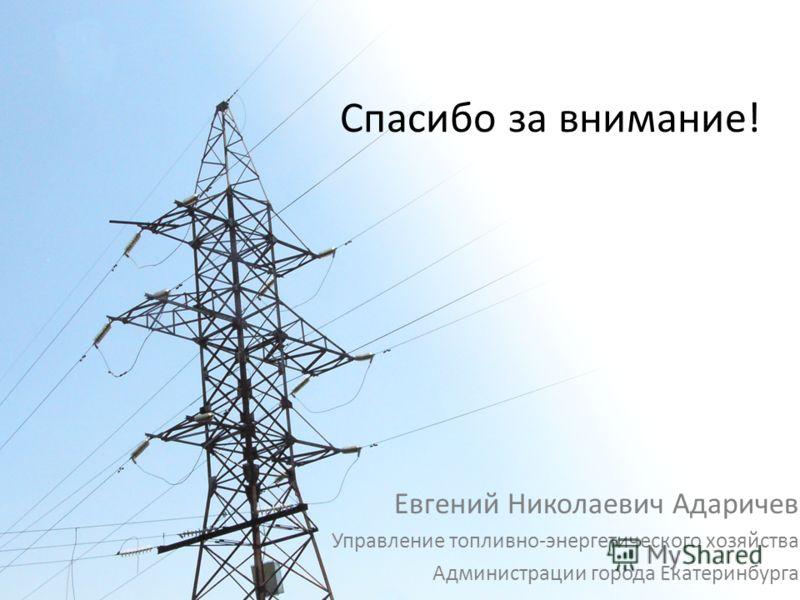 Спасибо за внимание! Евгений Николаевич Адаричев Управление топливно-энергетического хозяйства Администрации города Екатеринбурга