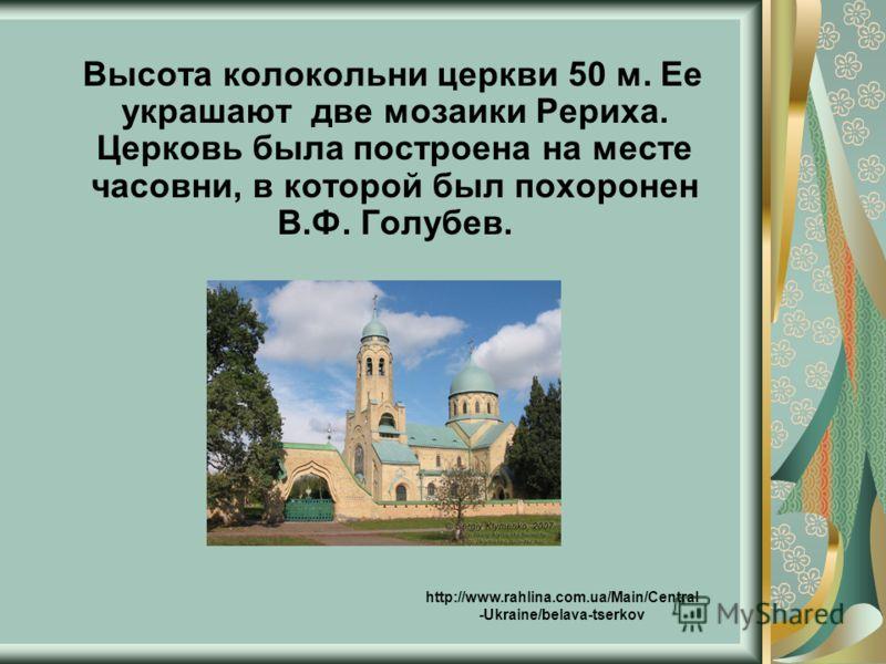 Высота колокольни церкви 50 м. Ее украшают две мозаики Рериха. Церковь была построена на месте часовни, в которой был похоронен В.Ф. Голубев. http://www.rahlina.com.ua/Main/Central -Ukraine/belava-tserkov