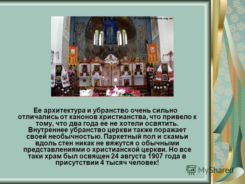 Ее архитектура и убранство очень сильно отличались от канонов христианства, что привело к тому, что два года ее не хотели освятить. Внутреннее убранство церкви также поражает своей необычностью. Паркетный пол и скамьи вдоль стен никак не вяжутся о об