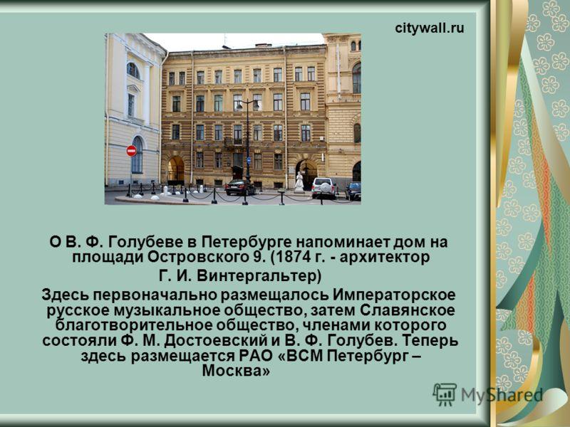 О В. Ф. Голубеве в Петербурге напоминает дом на площади Островского 9. (1874 г. - архитектор Г. И. Винтергальтер) Здесь первоначально размещалось Императорское русское музыкальное общество, затем Славянское благотворительное общество, членами которог