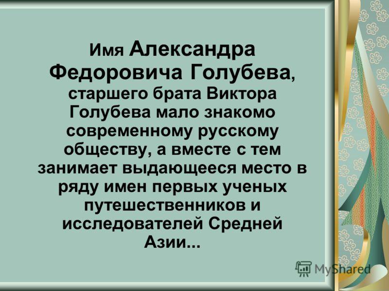 Имя Александра Федоровича Голубева, старшего брата Виктора Голубева мало знакомо современному русскому обществу, а вместе с тем занимает выдающееся место в ряду имен первых ученых путешественников и исследователей Средней Азии...