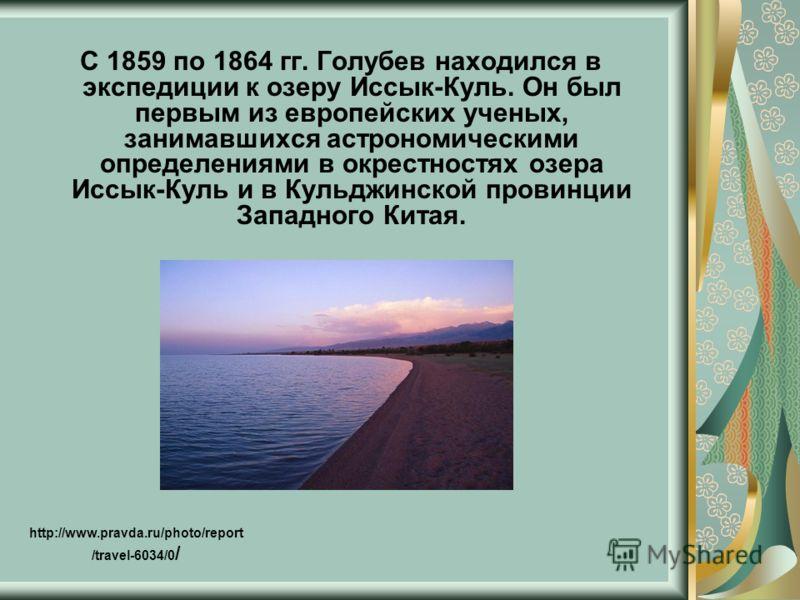 С 1859 по 1864 гг. Голубев находился в экспедиции к озеру Иссык-Куль. Он был первым из европейских ученых, занимавшихся астрономическими определениями в окрестностях озера Иссык-Куль и в Кульджинской провинции Западного Китая. http://www.pravda.ru/ph