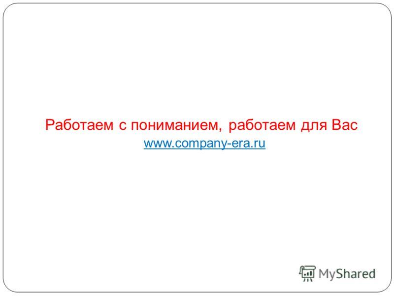 Работаем с пониманием, работаем для Вас www.company-era.ru