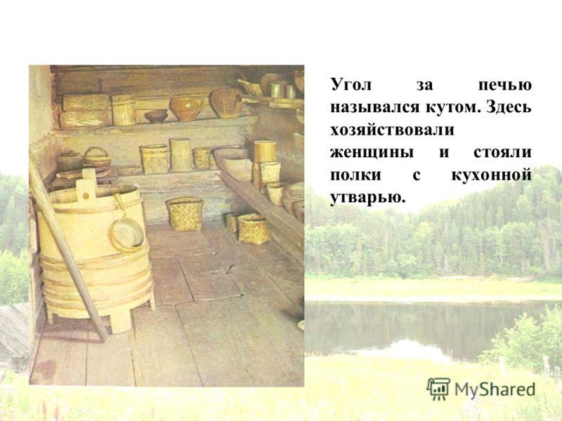 Угол за печью назывался кутом. Здесь хозяйствовали женщины и стояли полки с кухонной утварью.