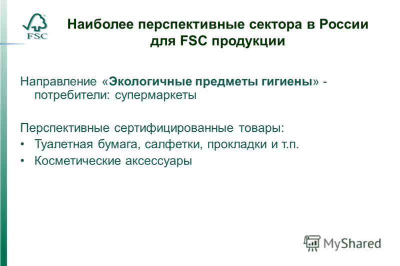 Наиболее перспективные сектора в России для FSC продукции Направление «Экологичные предметы гигиены» - потребители: супермаркеты Перспективные сертифицированные товары: Туалетная бумага, салфетки, прокладки и т.п. Косметические аксессуары