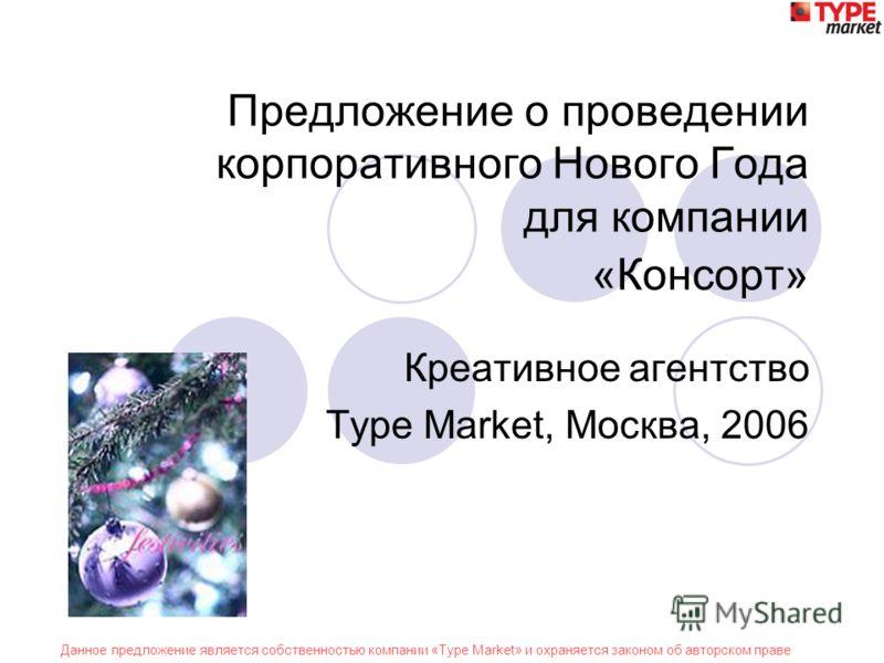 Данное предложение является собственностью компании «Type Market» и охраняется законом об авторском праве Предложение о проведении корпоративного Нового Года для компании «Консорт» Креативное агентство Type Market, Москва, 2006