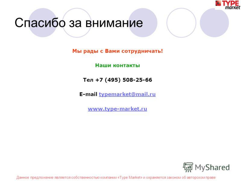 Данное предложение является собственностью компании «Type Market» и охраняется законом об авторском праве Спасибо за внимание Мы рады с Вами сотрудничать! Наши контакты Тел +7 (495) 508-25-66 E-mail typemarket@mail.rutypemarket@mail.ru www.type-marke