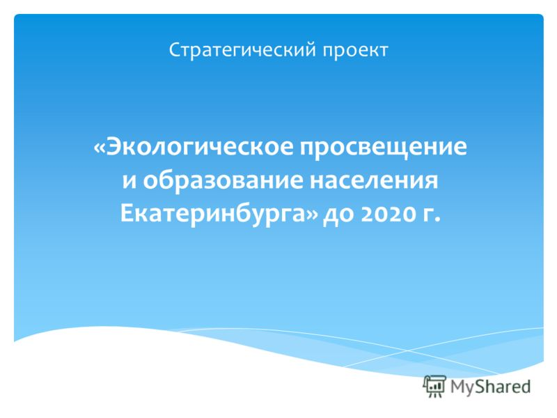 Стратегический проект «Экологическое просвещение и образование населения Екатеринбурга» до 2020 г.