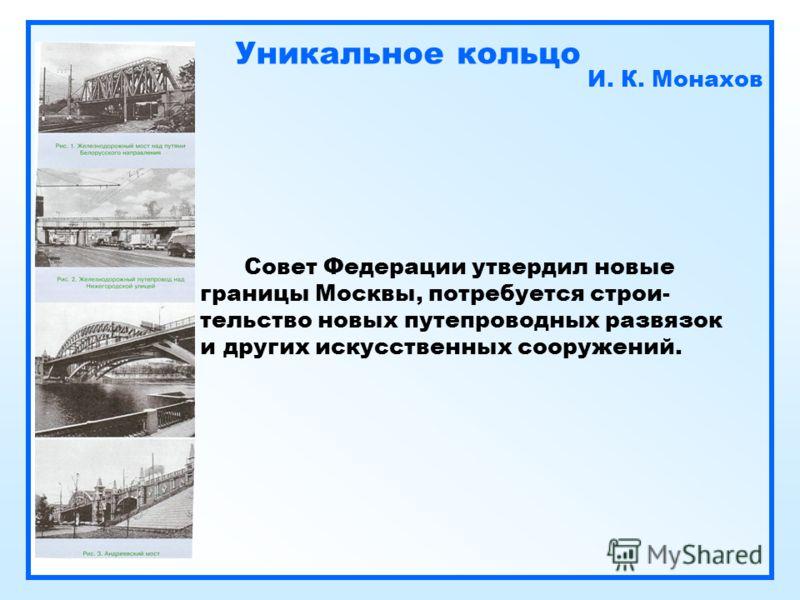 Уникальное кольцо И. К. Монахов Совет Федерации утвердил новые границы Москвы, потребуется строи- тельство новых путепроводных развязок и других искусственных сооружений.