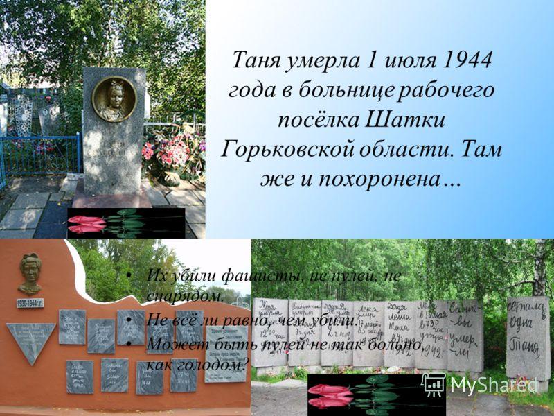 Таня умерла 1 июля 1944 года в больнице рабочего посёлка Шатки Горьковской области. Там же и похоронена… Их убили фашисты, не пулей, не снарядом. Не всё ли равно, чем убили. Может быть пулей не так больно, как голодом?