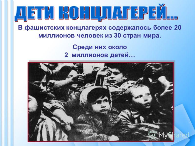 В фашистских концлагерях содержалось более 20 миллионов человек из 30 стран мира. Среди них около 2 миллионов детей…