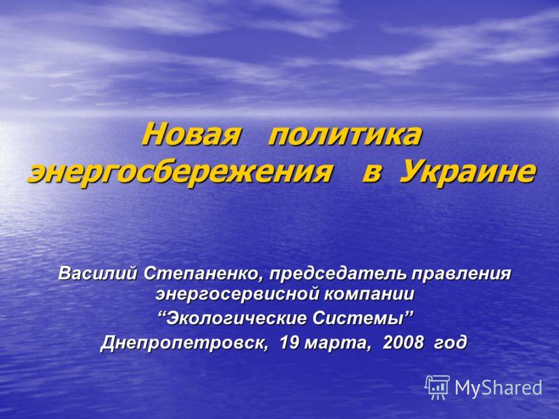 Новая политика энергосбережения в Украине Василий Степаненко, председатель правления энергосервисной компании Экологические СистемыЭкологические Системы Днепропетровск, 19 марта, 2008 год