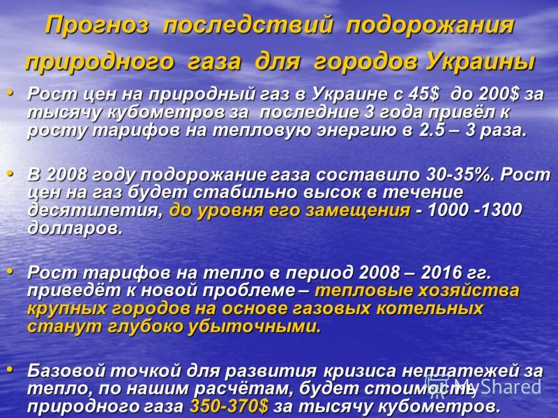 Прогноз последствий подорожания природного газа для городов Украины Рост цен на природный газ в Украине с 45$ до 200$ за тысячу кубометров за последние 3 года привёл к росту тарифов на тепловую энергию в 2.5 – 3 раза. Рост цен на природный газ в Укра