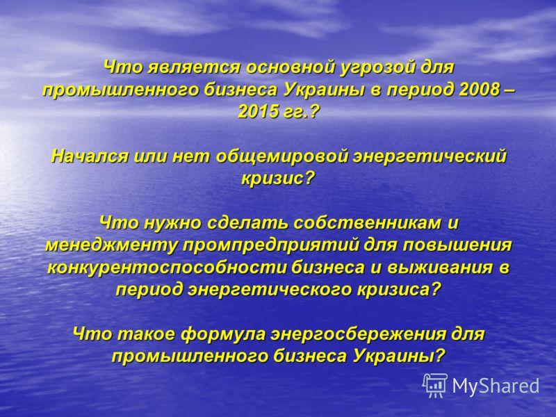 Что является основной угрозой для промышленного бизнеса Украины в период 2008 – 2015 гг.? Начался или нет общемировой энергетический кризис? Что нужно сделать собственникам и менеджменту промпредприятий для повышения конкурентоспособности бизнеса и в