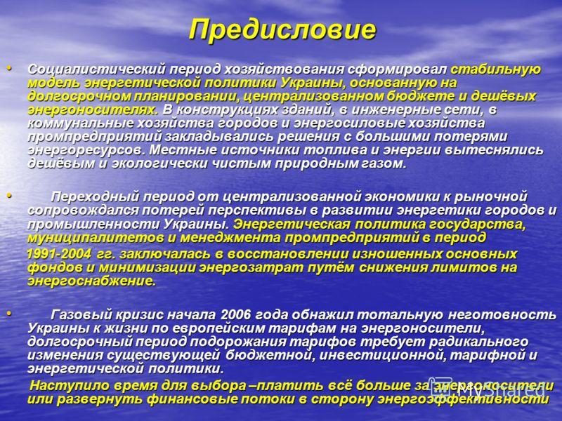 Предисловие Социалистический период хозяйствования сформировал стабильную модель энергетической политики Украины, основанную на долгосрочном планировании, централизованном бюджете и дешёвых энергоносителях. В конструкциях зданий, в инженерные сети, в