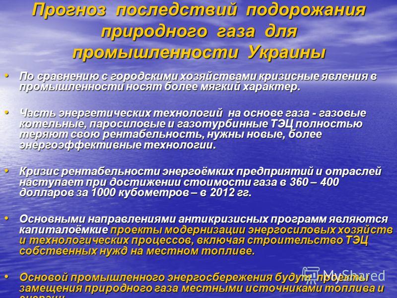 Прогноз последствий подорожания природного газа для промышленности Украины По сравнению с городскими хозяйствами кризисные явления в промышленности носят более мягкий характер. По сравнению с городскими хозяйствами кризисные явления в промышленности