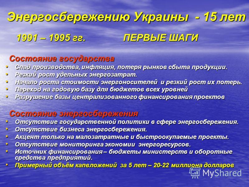 Энергосбережению Украины - 15 лет 1991 – 1995 гг. ПЕРВЫЕ ШАГИ 1991 – 1995 гг. ПЕРВЫЕ ШАГИ Состояние государства Состояние государства Спад производства, инфляция, потеря рынков сбыта продукции. Спад производства, инфляция, потеря рынков сбыта продукц