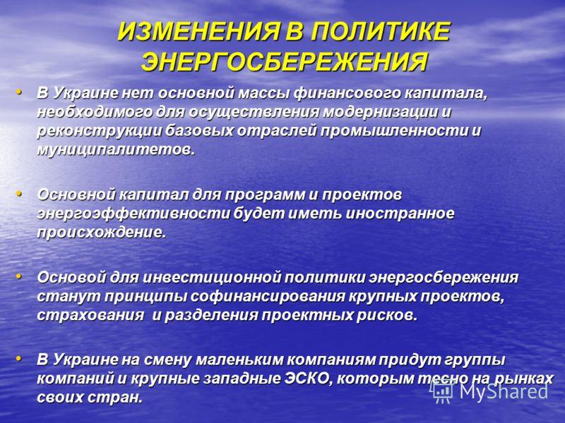 ИЗМЕНЕНИЯ В ПОЛИТИКЕ ЭНЕРГОСБЕРЕЖЕНИЯ В Украине нет основной массы финансового капитала, необходимого для осуществления модернизации и реконструкции базовых отраслей промышленности и муниципалитетов. В Украине нет основной массы финансового капитала,
