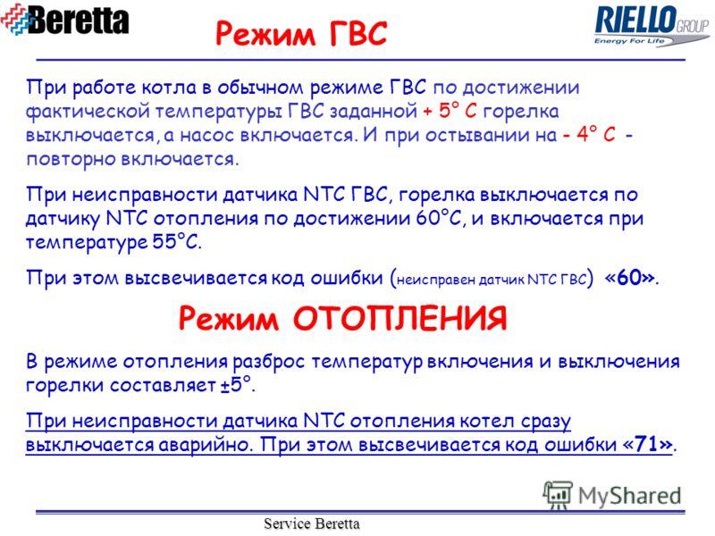 Service Beretta При работе котла в обычном режиме ГВС по достижении фактической температуры ГВС заданной + 5° C горелка выключается, а насос включается. И при остывании на - 4° C - повторно включается. При неисправности датчика NTC ГВС, горелка выклю