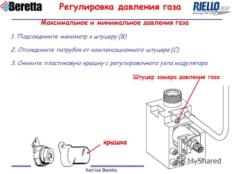 Service Beretta 1. Подсоедините манометр к штуцеру (B) 2. Отсоедините патрубок от компенсационного штуцера (C) 3. Снимите пластиковую крышку с регулировочного узла модулятора Штуцер замера давления газа крышка Регулировка давления газа Максимальное и