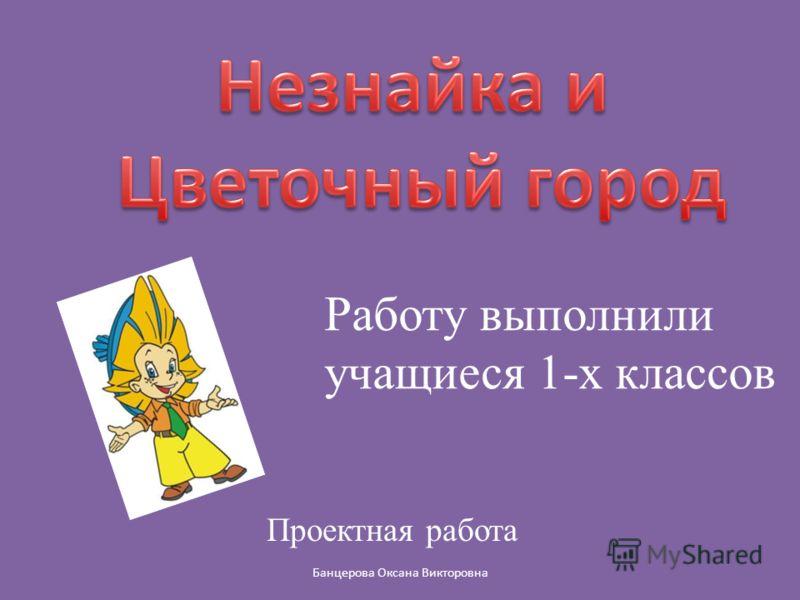 Работу выполнили учащиеся 1-х классов Проектная работа Банцерова Оксана Викторовна