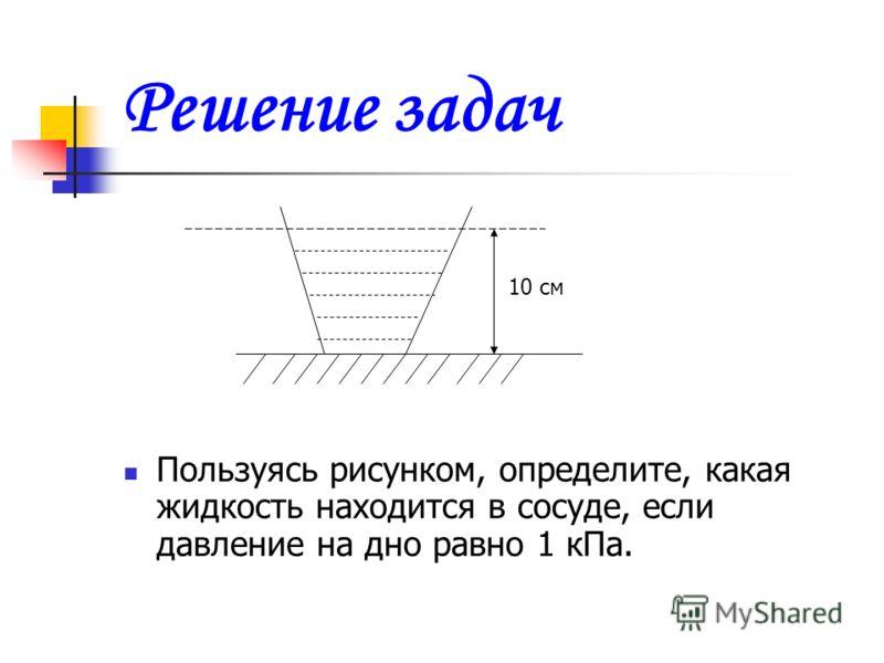 Решение задач Пользуясь рисунком, определите, какая жидкость находится в сосуде, если давление на дно равно 1 кПа. 10 см
