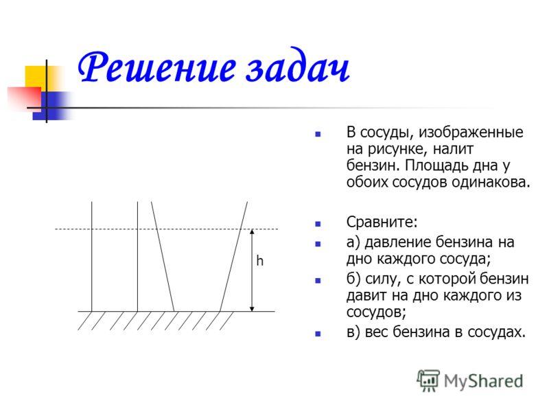 Решение задач В сосуды, изображенные на рисунке, налит бензин. Площадь дна у обоих сосудов одинакова. Сравните: а) давление бензина на дно каждого сосуда; б) силу, с которой бензин давит на дно каждого из сосудов; в) вес бензина в сосудах. h