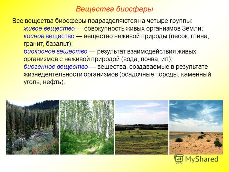 Вещества биосферы Все вещества биосферы подразделяются на четыре группы: живое вещество совокупность живых организмов Земли; косное вещество вещество неживой природы (песок, глина, гранит, базальт); биокосное вещество результат взаимодействия живых о