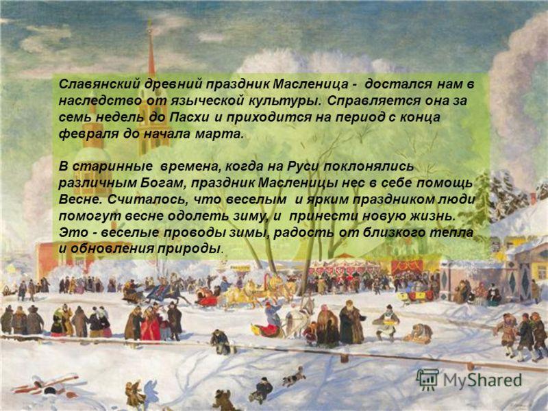Славянский древний праздник Масленица - достался нам в наследство от языческой культуры. Справляется она за семь недель до Пасхи и приходится на период с конца февраля до начала марта. В старинные времена, когда на Руси поклонялись различным Богам, п