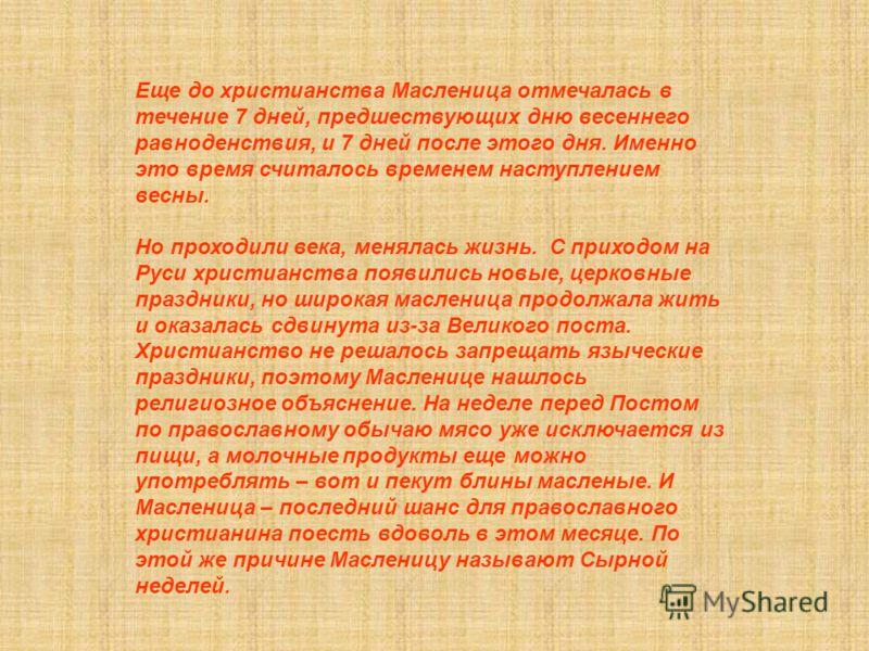 Еще до христианства Масленица отмечалась в течение 7 дней, предшествующих дню весеннего равноденствия, и 7 дней после этого дня. Именно это время считалось временем наступлением весны. Но проходили века, менялась жизнь. С приходом на Руси христианств