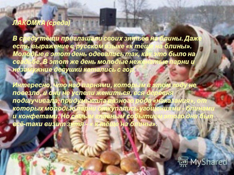 ЛАКОМКА (среда) В среду тёщи приглашали своих зятьёв на блины. Даже есть выражение в русском языке «к тёще на блины». Молодые в этот день одевались так, как это было на свадьбе. В этот же день молодые неженатые парни и незамужние девушки катались с г