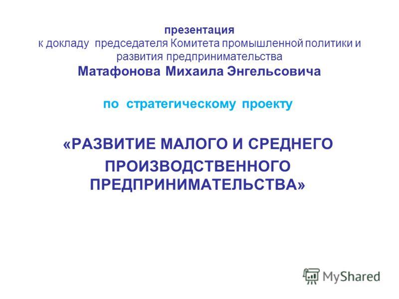 презентация к докладу председателя Комитета промышленной политики и развития предпринимательства Матафонова Михаила Энгельсовича по стратегическому проекту «РАЗВИТИЕ МАЛОГО И СРЕДНЕГО ПРОИЗВОДСТВЕННОГО ПРЕДПРИНИМАТЕЛЬСТВА»