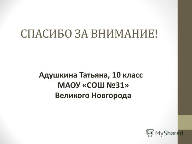 СПАСИБО ЗА ВНИМАНИЕ! Адушкина Татьяна, 10 класс МАОУ «СОШ 31» Великого Новгорода