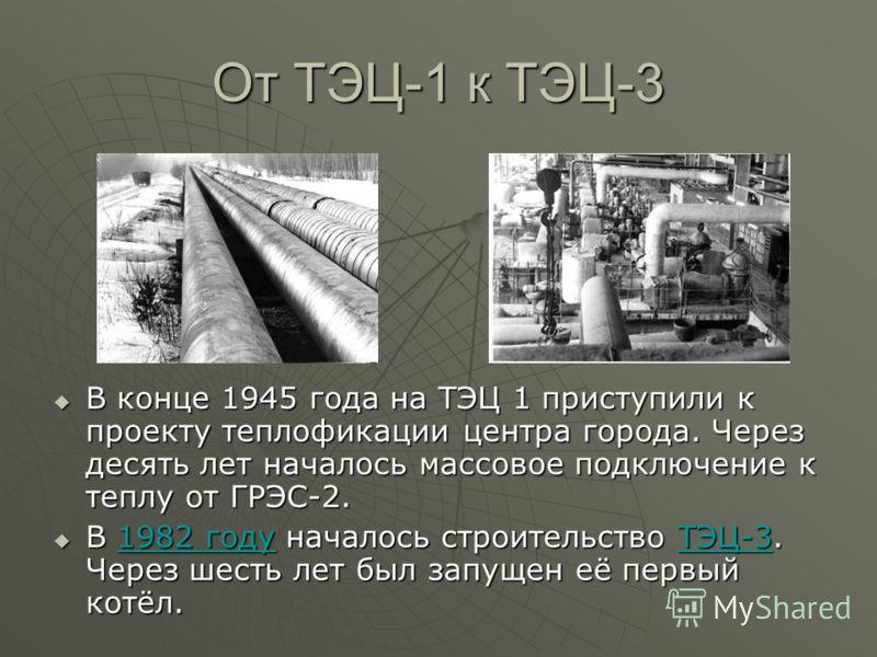 От ТЭЦ-1 к ТЭЦ-3 В конце 1945 года на ТЭЦ 1 приступили к проекту теплофикации центра города. Через десять лет началось массовое подключение к теплу от ГРЭС-2. В конце 1945 года на ТЭЦ 1 приступили к проекту теплофикации центра города. Через десять ле