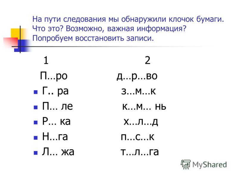На пути следования мы обнаружили клочок бумаги. Что это? Возможно, важная информация? Попробуем восстановить записи. 1 2 П…ро д…р…во Г.. ра з…м…к П… ле к…м… нь Р… ка х…л…д Н…га п…с…к Л… жа т…л…га