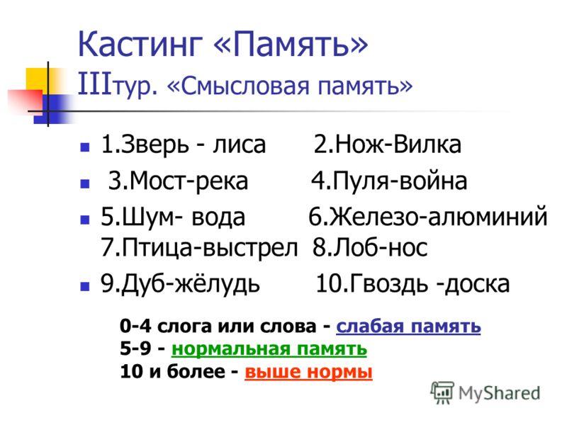 Кастинг «Память» III тур. «Смысловая память» 1.Зверь - лиса 2.Нож-Вилка 3.Мост-река 4.Пуля-война 5.Шум- вода 6.Железо-алюминий 7.Птица-выстрел 8.Лоб-нос 9.Дуб-жёлудь 10.Гвоздь -доска 0-4 слога или слова - слабая память 5-9 - нормальная память 10 и бо