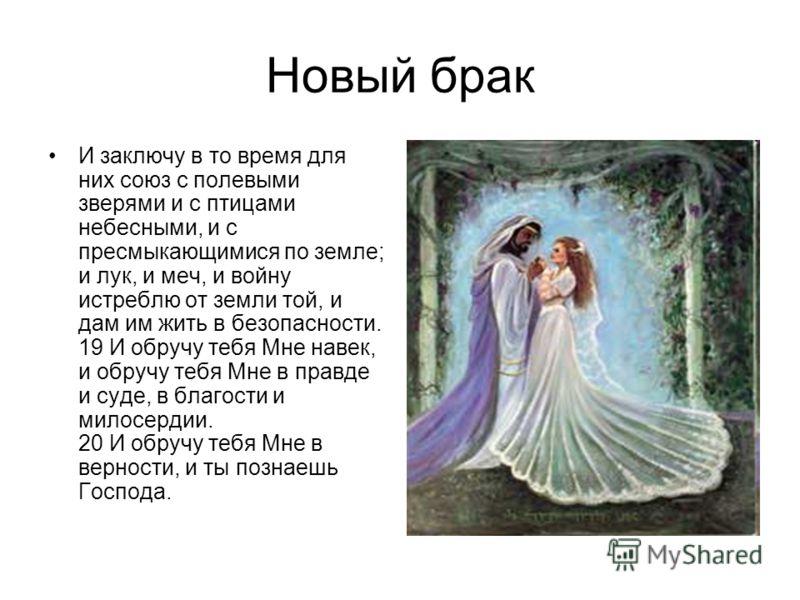 Новый брак И заключу в то время для них союз с полевыми зверями и с птицами небесными, и с пресмыкающимися по земле; и лук, и меч, и войну истреблю от земли той, и дам им жить в безопасности. 19 И обручу тебя Мне навек, и обручу тебя Мне в правде и с