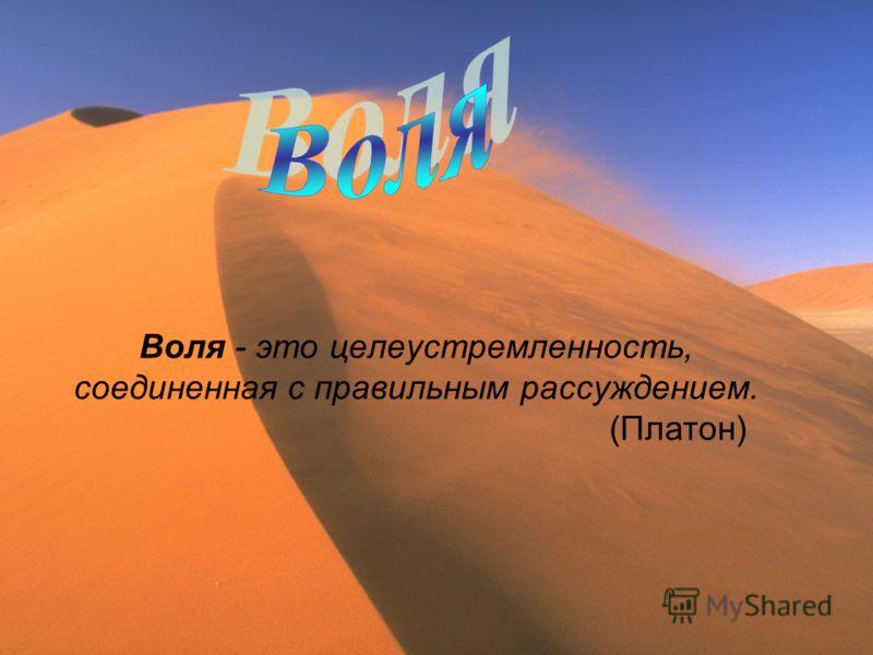 Воля - это целеустремленность, соединенная с правильным рассуждением. (Платон)