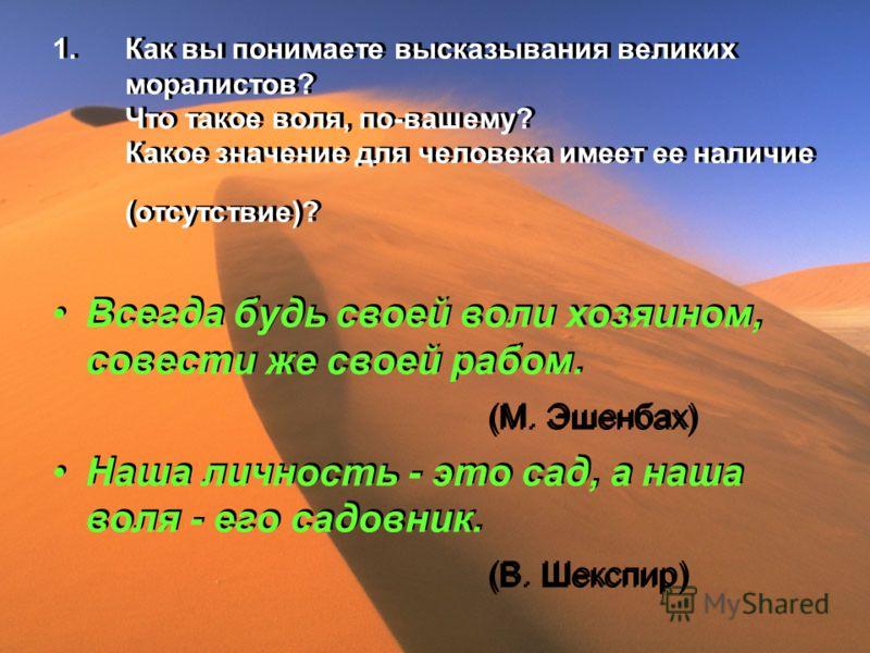 1.Как вы понимаете высказывания великих моралистов? Что такое воля, по-вашему? Какое значение для человека имеет ее наличие (отсутствие)? Всегда будь своей воли хозяином, совести же своей рабом. (М. Эшенбах) Наша личность - это сад, а наша воля - его