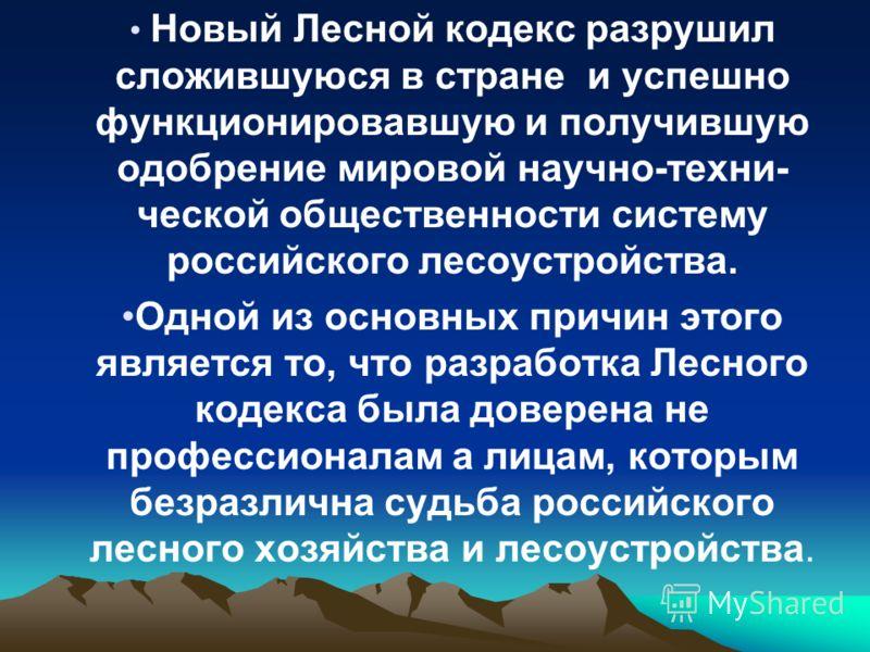 Новый Лесной кодекс разрушил сложившуюся в стране и успешно функционировавшую и получившую одобрение мировой научно-техни- ческой общественности систему российского лесоустройства. Одной из основных причин этого является то, что разработка Лесного ко