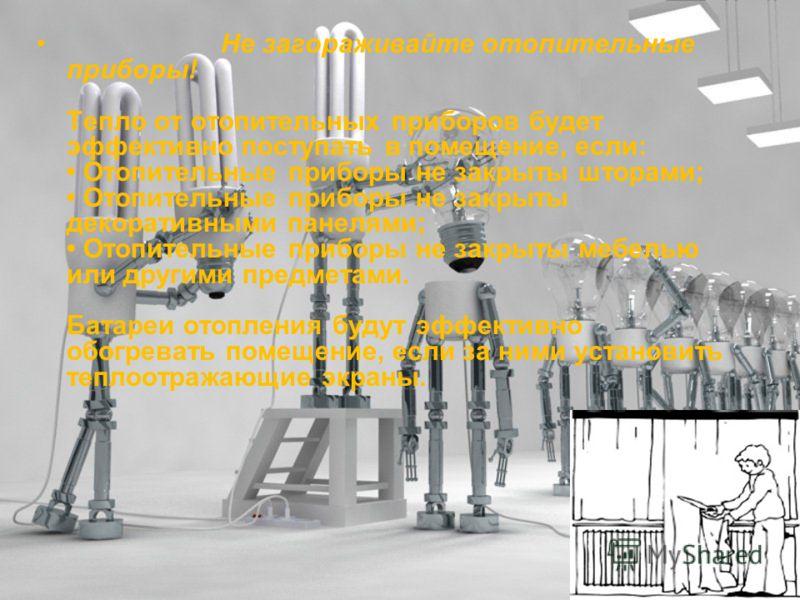 Не загораживайте отопительные приборы! Тепло от отопительных приборов будет эффективно поступать в помещение, если: Отопительные приборы не закрыты шторами; Отопительные приборы не закрыты декоративными панелями; Отопительные приборы не закрыты мебел