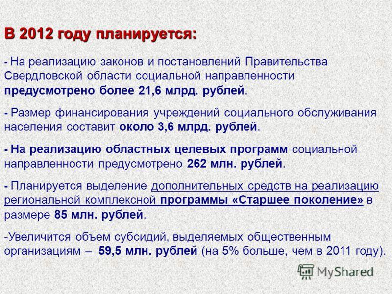 В 2012 году планируется: - На реализацию законов и постановлений Правительства Свердловской области социальной направленности предусмотрено более 21,6 млрд. рублей. - Размер финансирования учреждений социального обслуживания населения составит около