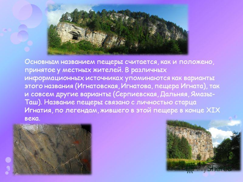 Основным названием пещеры считается, как и положено, принятое у местных жителей. В различных информационных источниках упоминаются как варианты этого названия (Игнатовская, Игнатова, пещера Игната), так и совсем другие варианты (Серпиевская, Дальняя,
