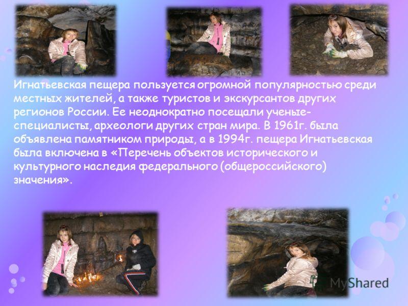 Игнатьевская пещера пользуется огромной популярностью среди местных жителей, а также туристов и экскурсантов других регионов России. Ее неоднократно посещали ученые- специалисты, археологи других стран мира. В 1961г. была объявлена памятником природы