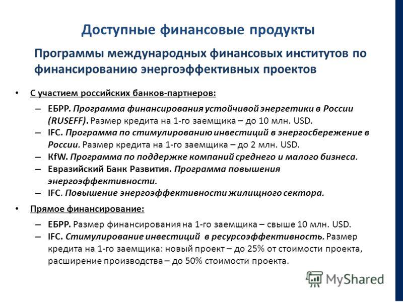 Доступные финансовые продукты С участием российских банков-партнеров: – ЕБРР. Программа финансирования устойчивой энергетики в России (RUSEFF). Размер кредита на 1-го заемщика – до 10 млн. USD. – IFC. Программа по стимулированию инвестиций в энергосб