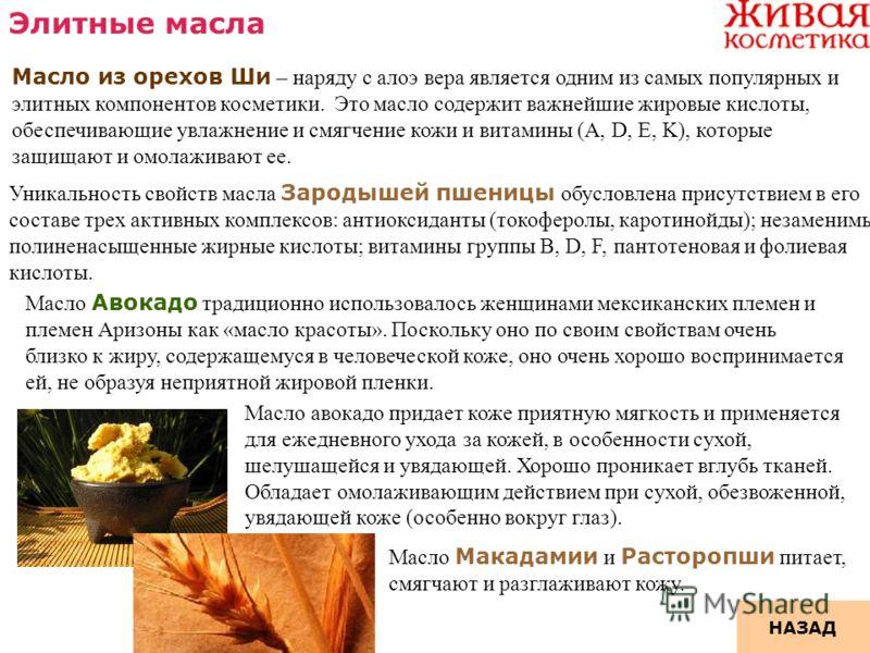 Элитные масла Масло из орехов Ши – наряду с алоэ вера является одним из самых популярных и элитных компонентов косметики. Это масло содержит важнейшие жировые кислоты, обеспечивающие увлажнение и смягчение кожи и витамины (A, D, E, K), которые защища